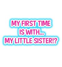 My First Time Is with… My Little Sister!?